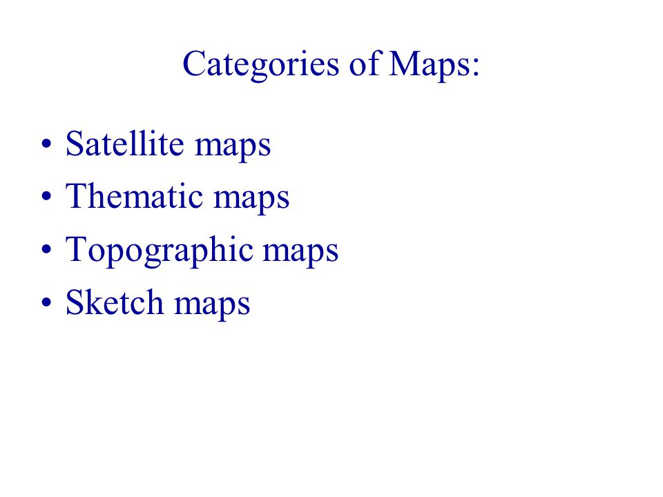 Categories of Maps: Satellite maps Thematic maps Topographic maps Sketch maps