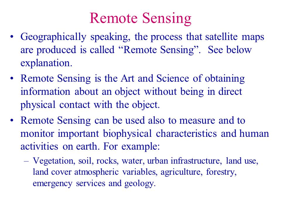 Remote Sensing Geographically speaking, the process that satellite maps are produced is called Remote Sensing . See below explanation.