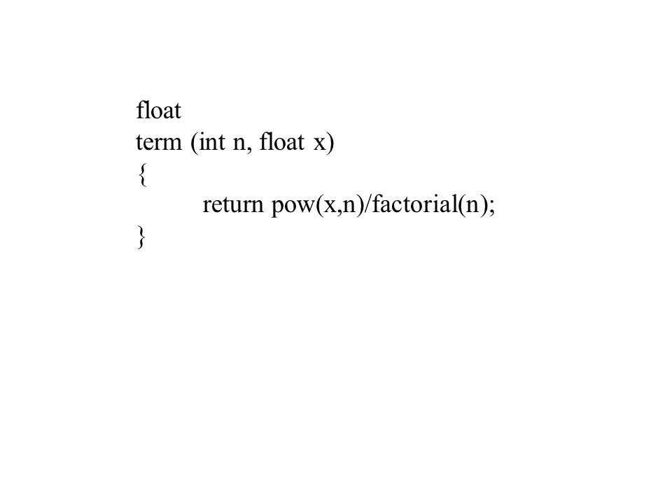 float term (int n, float x) { return pow(x,n)/factorial(n); }