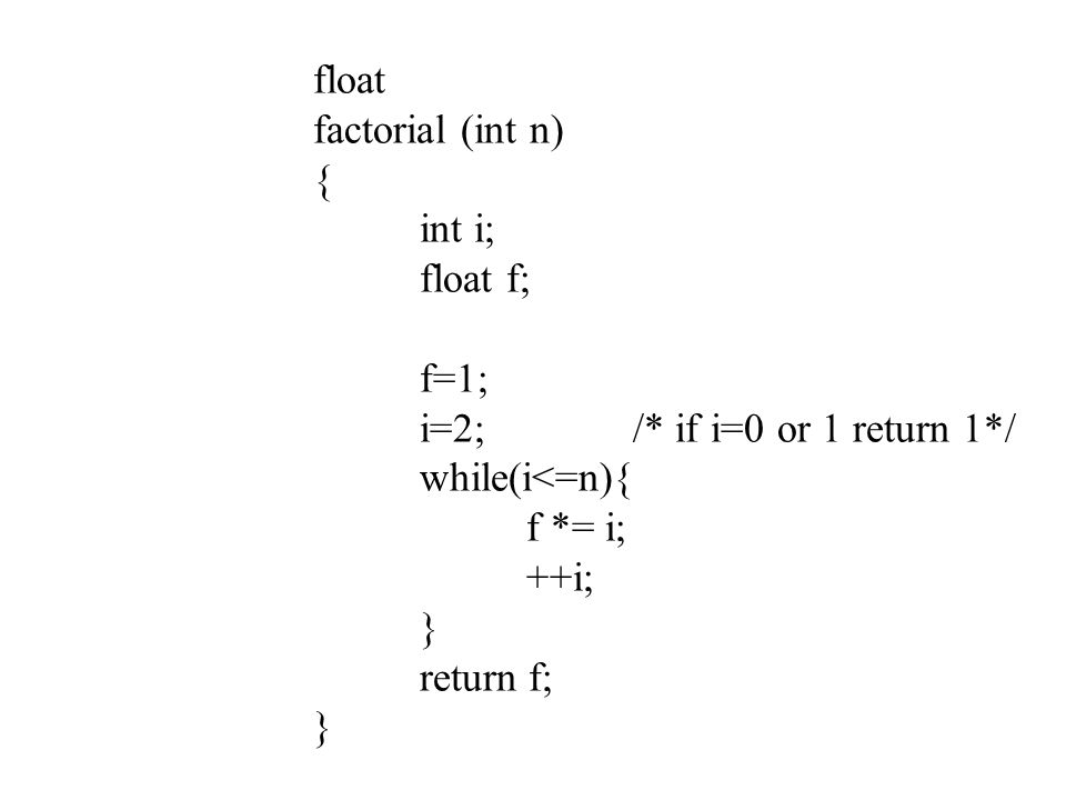 float factorial (int n) { int i; float f; f=1; i=2; /* if i=0 or 1 return 1*/ while(i<=n){ f *= i;