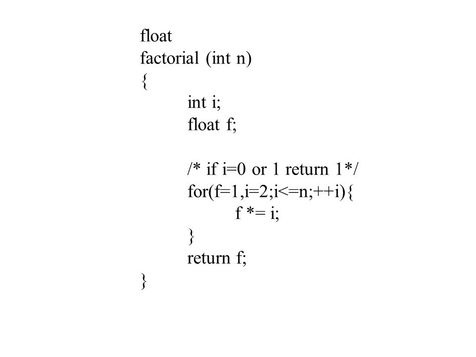 float factorial (int n) { int i; float f; /* if i=0 or 1 return 1*/ for(f=1,i=2;i<=n;++i){ f *= i;