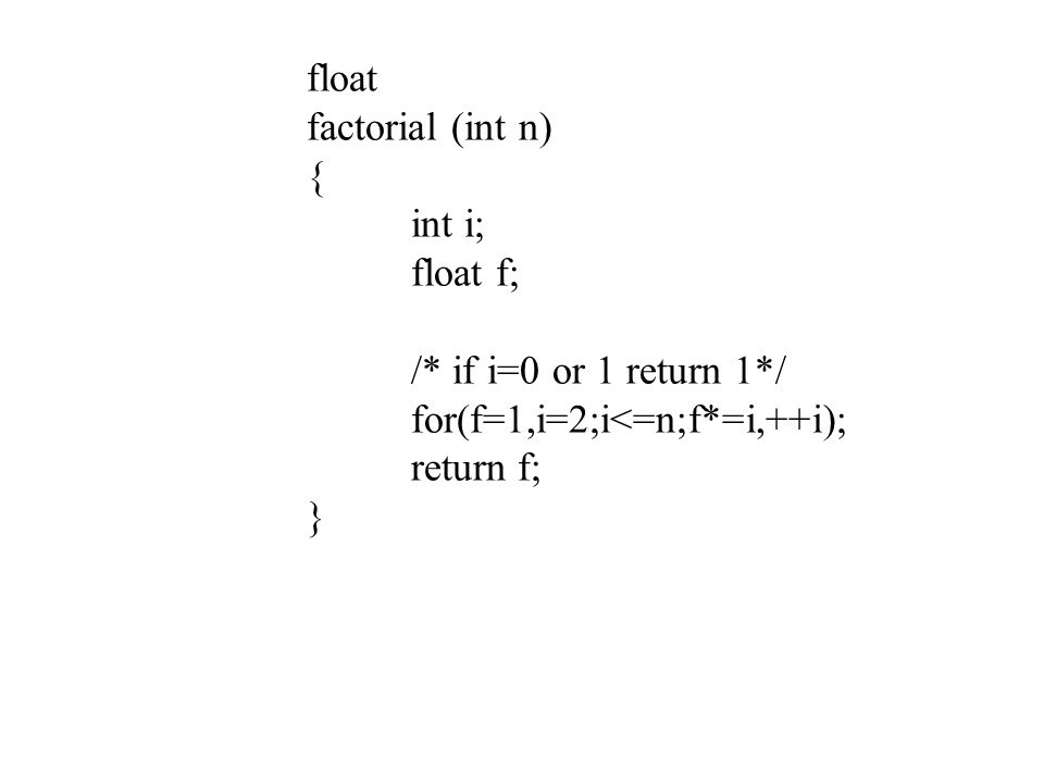 float factorial (int n) { int i; float f; /* if i=0 or 1 return 1*/ for(f=1,i=2;i<=n;f*=i,++i);