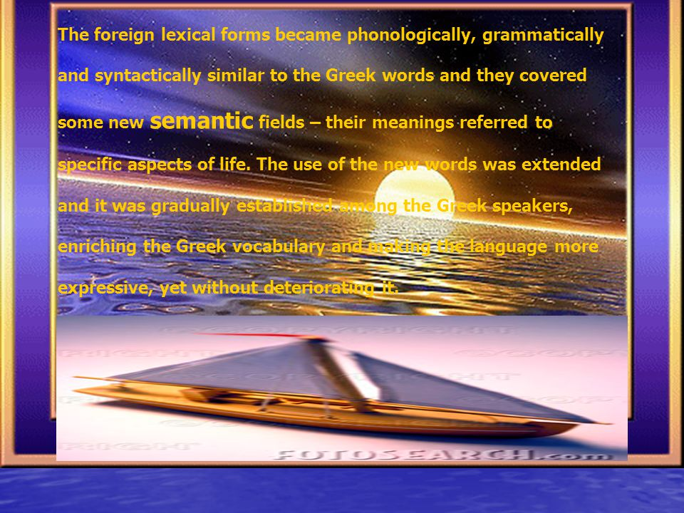 The foreign lexical forms became phonologically, grammatically and syntactically similar to the Greek words and they covered some new semantic fields – their meanings referred to specific aspects of life.