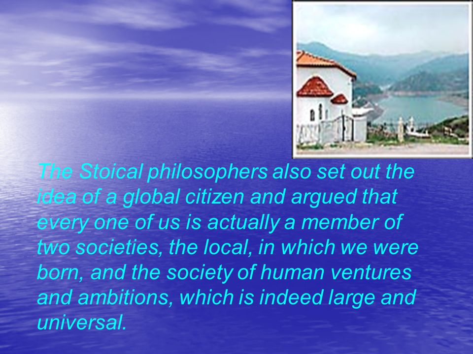 The Stoical philosophers also set out the idea of a global citizen and argued that every one of us is actually a member of two societies, the local, in which we were born, and the society of human ventures and ambitions, which is indeed large and universal.