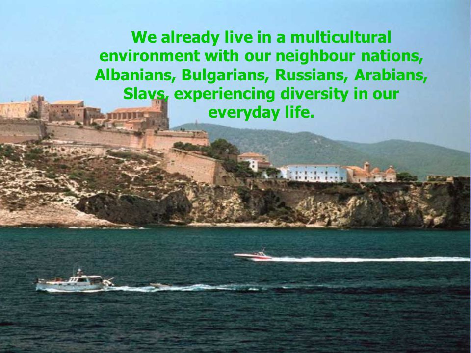 We already live in a multicultural environment with our neighbour nations, Albanians, Bulgarians, Russians, Arabians, Slavs, experiencing diversity in our everyday life.