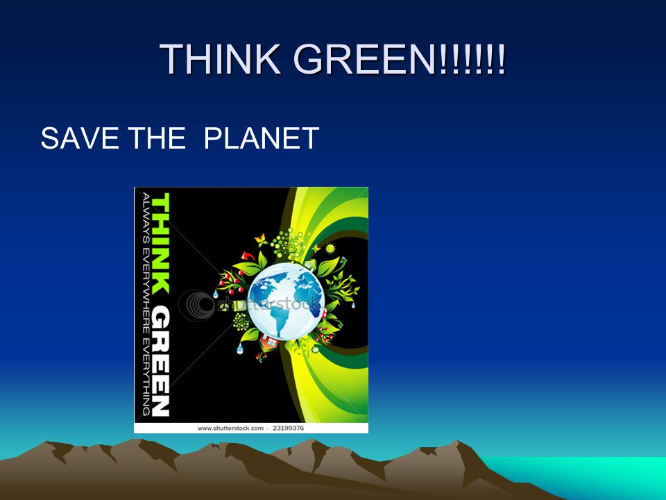 THINK GREEN!!!!!! SAVE THE PLANET